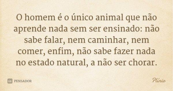 O homem é o único animal que não aprende nada sem ser ensinado: não sabe falar, nem caminhar, nem comer, enfim, não sabe fazer nada no estado natural, a não ser... Frase de Plínio.