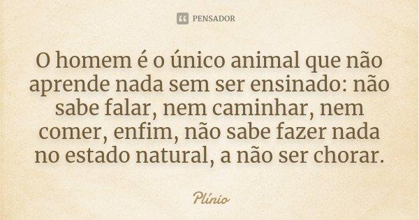 O homem é o único animal que não aprende nada sem ser ensinado: não sabe falar, nem caminhar, nem comer, enfim, não sabe fazer nada no estado natural, a não ser... Frase de Plinio.