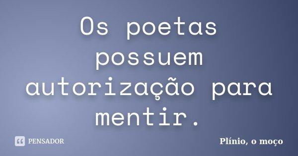 Os poetas possuem autorização para mentir.... Frase de Plínio, o moço.