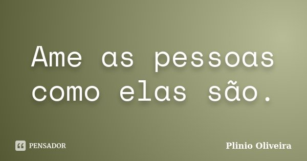 Ame as pessoas como elas são.... Frase de Plinio Oliveira.