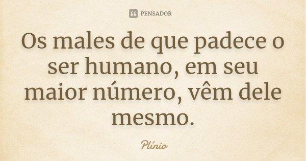 Os males de que padece o ser humano, em seu maior número, vêm dele mesmo.... Frase de Plínio.