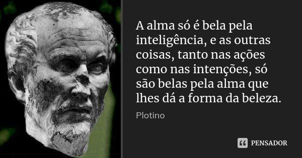 A alma só é bela pela inteligência, e as outras coisas, tanto nas ações como nas intenções, só são belas pela alma que lhes dá a forma da beleza.... Frase de Plotino.