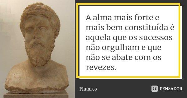 A alma mais forte e mais bem constituída é aquela que os sucessos não orgulham e que não se abate com os revezes.... Frase de Plutarco.