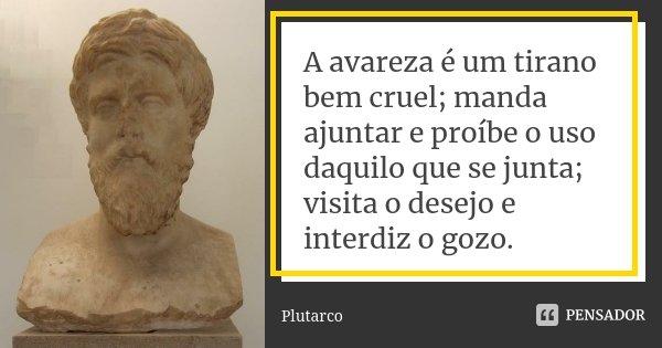 A avareza é um tirano bem cruel; manda ajuntar e proíbe o uso daquilo que se junta; visita o desejo e interdiz o gozo.... Frase de Plutarco.