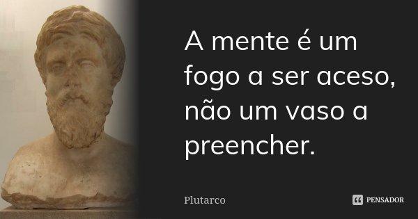 A mente é um fogo a ser aceso, não um vaso a preencher.... Frase de Plutarco.