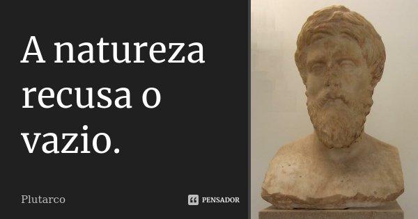 A natureza recusa o vazio.... Frase de Plutarco.