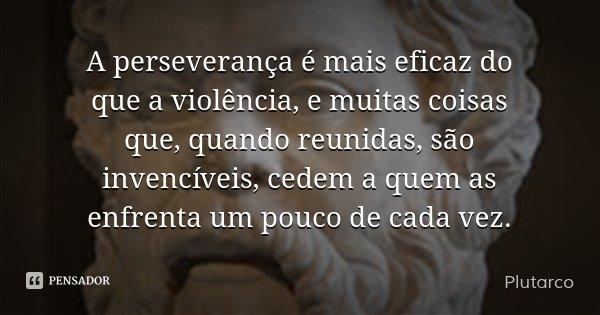 A perseverança é mais eficaz do que a violência, e muitas coisas que, quando reunidas, são invencíveis, cedem a quem as enfrenta um pouco de cada vez.... Frase de Plutarco.