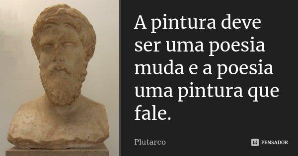 A pintura deve ser uma poesia muda e a poesia uma pintura que fale.... Frase de Plutarco.
