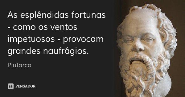 As esplêndidas fortunas - como os ventos impetuosos - provocam grandes naufrágios.... Frase de Plutarco.