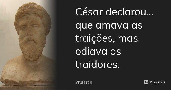 César declarou... que amava as traições, mas odiava os traidores.... Frase de Plutarco.