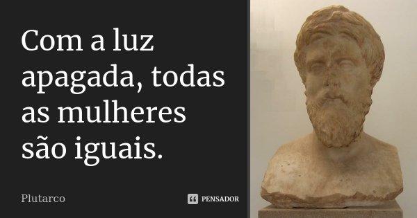 Com a luz apagada, todas as mulheres são iguais.... Frase de Plutarco.