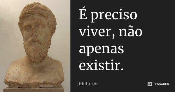É preciso viver, não apenas existir.... Frase de Plutarco.