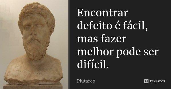 Encontrar defeito é fácil, mas fazer melhor pode ser difícil.... Frase de Plutarco.