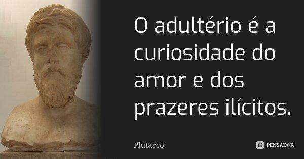 O adultério é a curiosidade do amor e dos prazeres ilícitos.... Frase de Plutarco.