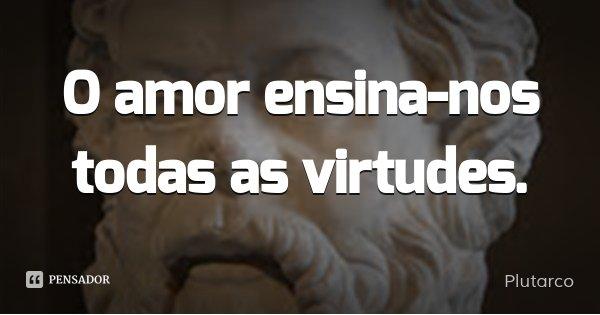 O amor ensina-nos todas as virtudes.... Frase de Plutarco.