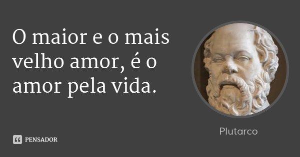 O maior e o mais velho amor, é o amor pela vida.... Frase de Plutarco.