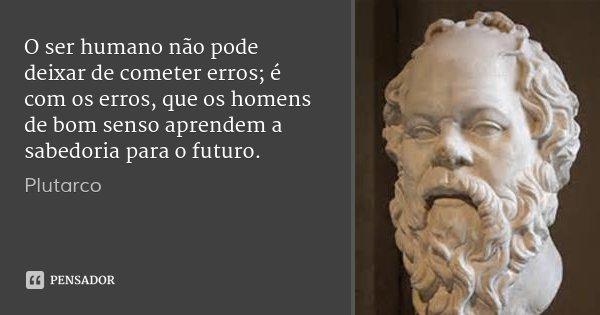 O ser humano não pode deixar de cometer erros; é com os erros, que os homens de bom senso aprendem a sabedoria para o futuro.... Frase de Plutarco.
