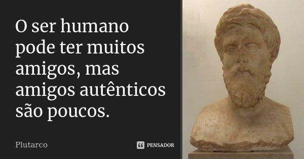 O ser humano pode ter muitos amigos, mas amigos autênticos são poucos.... Frase de Plutarco.