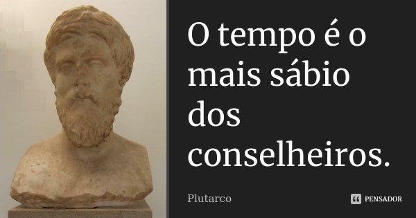 O tempo é o mais sábio dos conselheiros.... Frase de Plutarco.