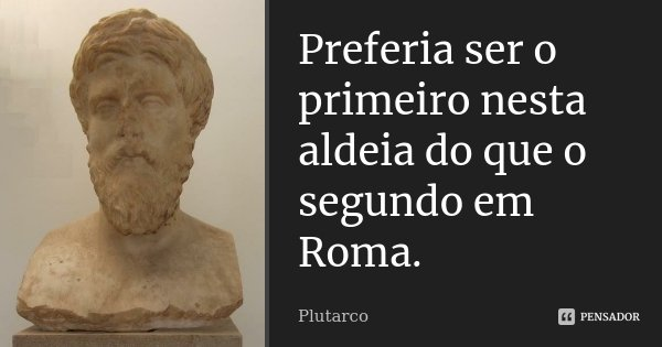 Preferia ser o primeiro nesta aldeia do que o segundo em Roma.... Frase de Plutarco.