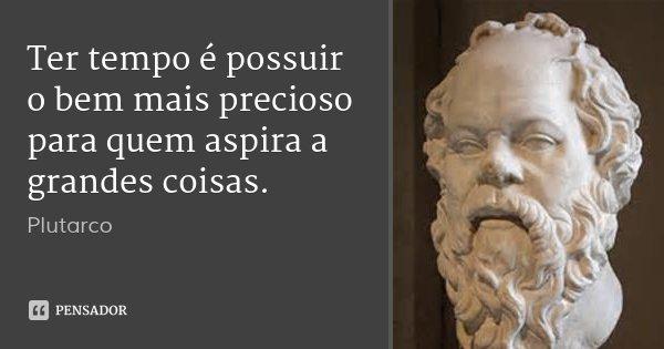 Ter tempo é possuir o bem mais precioso para quem aspira a grandes coisas.... Frase de Plutarco.