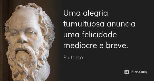 Uma alegria tumultuosa anuncia uma felicidade medíocre e breve.... Frase de Plutarco.