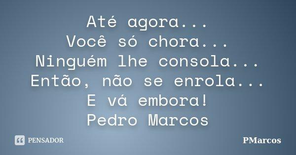 Até agora... Você só chora... Ninguém lhe consola... Então, não se enrola... E vá embora! Pedro Marcos... Frase de PMarcos.