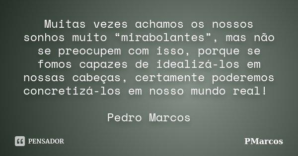 """Muitas vezes achamos os nossos sonhos muito """"mirabolantes"""", mas não se preocupem com isso, porque se fomos capazes de idealizá-los em nossas cabeças, certamente... Frase de PMarcos."""