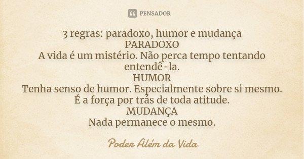 3 regras: paradoxo, humor e mudança PARADOXO A vida é um mistério. Não perca tempo tentando entendê-la. HUMOR Tenha senso de humor. Especialmente sobre si mesmo... Frase de Poder além da vida.