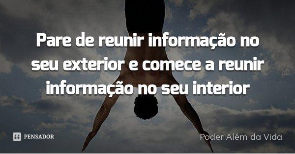 Pare de reunir informação no seu exterior e comece a reunir informação no seu interior... Frase de Poder Alem da Vida.