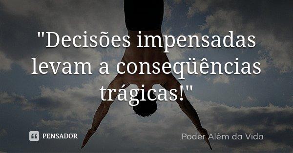 """""""Decisões impensadas levam a conseqüências trágicas!""""... Frase de Poder além da vida."""