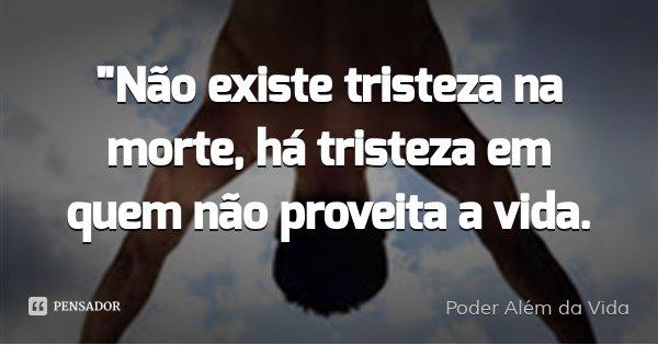 """""""Não existe tristeza na morte, há tristeza em quem não proveita a vida.... Frase de Poder Além da Vida."""