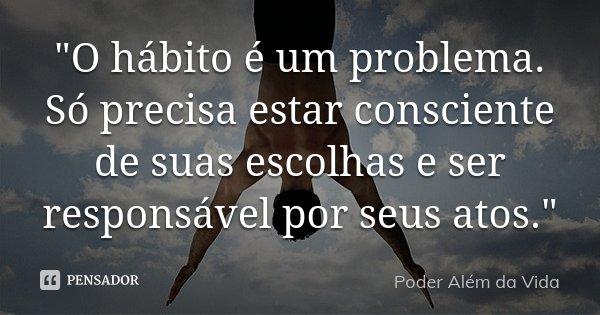 """""""O hábito é um problema. Só precisa estar consciente de suas escolhas e ser responsável por seus atos.""""... Frase de Poder além da vida."""