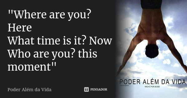 """""""Where are you? Here What time is it? Now Who are you? this moment""""... Frase de Poder além da vida."""