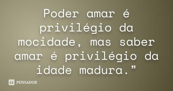 "Poder amar é privilégio da mocidade, mas saber amar é privilégio da idade madura.""... Frase de anônimo."