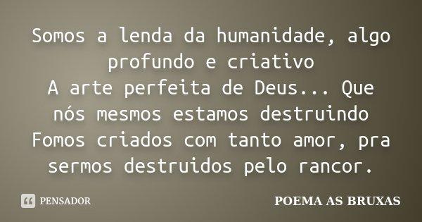 Somos a lenda da humanidade, algo profundo e criativo A arte perfeita de Deus... Que nós mesmos estamos destruindo Fomos criados com tanto amor, pra sermos dest... Frase de Poema as Bruxas.