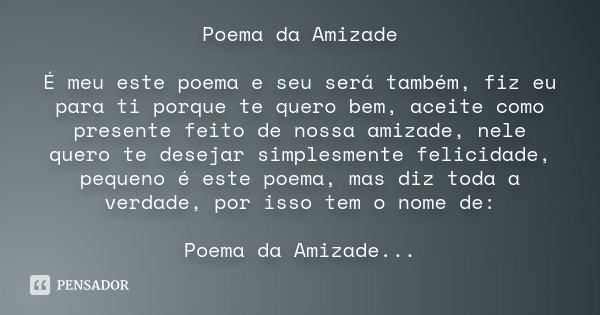 Poema da Amizade É meu este poema e seu será também, fiz eu para ti porque te quero bem, aceite como presente feito de nossa amizade, nele quero te desejar simp... Frase de Desconhecido.