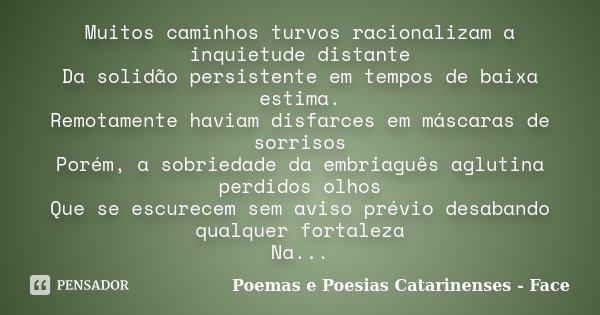 Muitos caminhos turvos racionalizam a inquietude distante Da solidão persistente em tempos de baixa estima. Remotamente haviam disfarces em máscaras de sorrisos... Frase de Poemas e Poesias Catarinenses - Face.