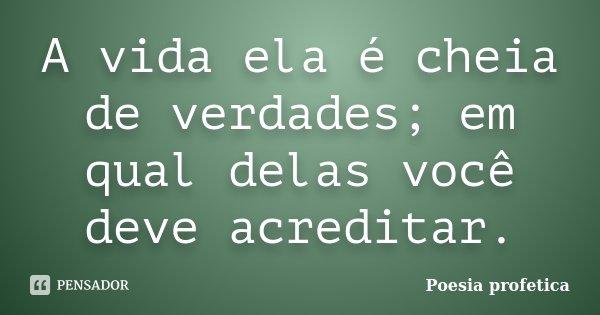 A vida ela é cheia de verdades; em qual delas você deve acreditar.... Frase de Poesia profetica.