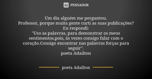 """Um dia alguém me perguntou. Professor, porque muita gente curti as suas publicações? Eu respondi: """"Uso as palavras, para demonstrar os meus sentimentos,poi... Frase de poeta Adailton."""