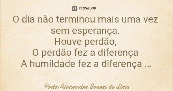 O dia não terminou mais uma vez sem esperança. Houve perdão, O perdão fez a diferença A humildade fez a diferença Acabou a infelicidade.... Frase de Poeta Alexsandre Soares de Lima.