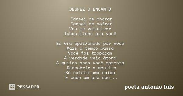 DESFEZ O ENCANTO Cansei de chorar Cansei de sofrer Vou me valorizar Tchau-Zinho pra você Eu era apaixonado por você Mais o tempo passa Você faz trapaças A verda... Frase de poeta antonio luis.