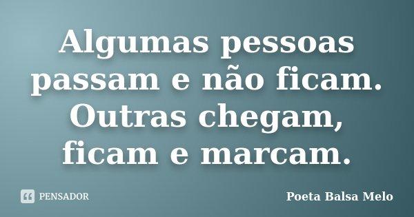 Algumas pessoas passam e não ficam. Outras chegam, ficam e marcam.... Frase de Poeta Balsa Melo.