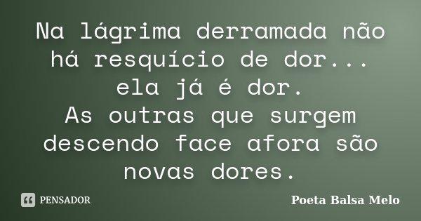 Na lágrima derramada não há resquício de dor... ela já é dor. As outras que surgem descendo face afora são novas dores.... Frase de Poeta Balsa Melo.