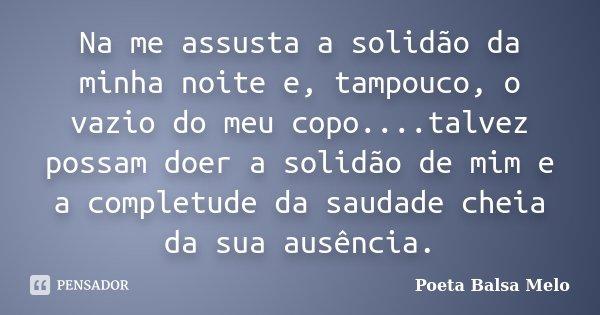 Na me assusta a solidão da minha noite e, tampouco, o vazio do meu copo....talvez possam doer a solidão de mim e a completude da saudade cheia da sua ausência.... Frase de Poeta Balsa Melo.