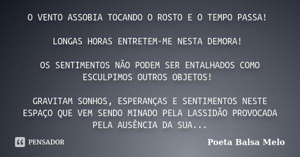 O VENTO ASSOBIA TOCANDO O ROSTO E O TEMPO PASSA! LONGAS HORAS ENTRETEM-ME NESTA DEMORA! OS SENTIMENTOS NÃO PODEM SER ENTALHADOS COMO ESCULPIMOS OUTROS OBJETOS! ... Frase de Poeta Balsa Melo.
