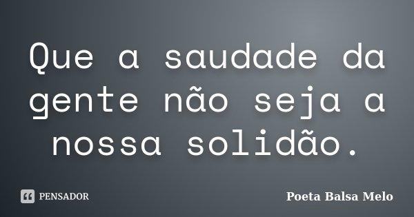 Que a saudade da gente não seja a nossa solidão.... Frase de Poeta Balsa Melo.