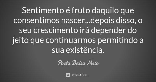 Sentimento é fruto daquilo que consentimos nascer...depois disso, o seu crescimento irá depender do jeito que continuarmos permitindo a sua existência.... Frase de Poeta Balsa Melo.