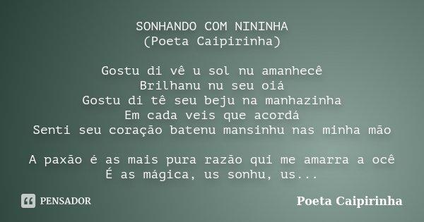 SONHANDO COM NININHA (Poeta Caipirinha) Gostu di vê u sol nu amanhecê Brilhanu nu seu oiá Gostu di tê seu beju na manhazinha Em cada veis que acordá Senti seu c... Frase de Poeta Caipirinha.