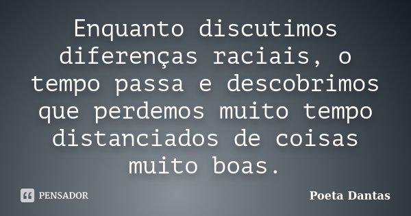 Enquanto discutimos diferenças raciais, o tempo passa e descobrimos que perdemos muito tempo distanciados de coisas muito boas.... Frase de Poeta Dantas.